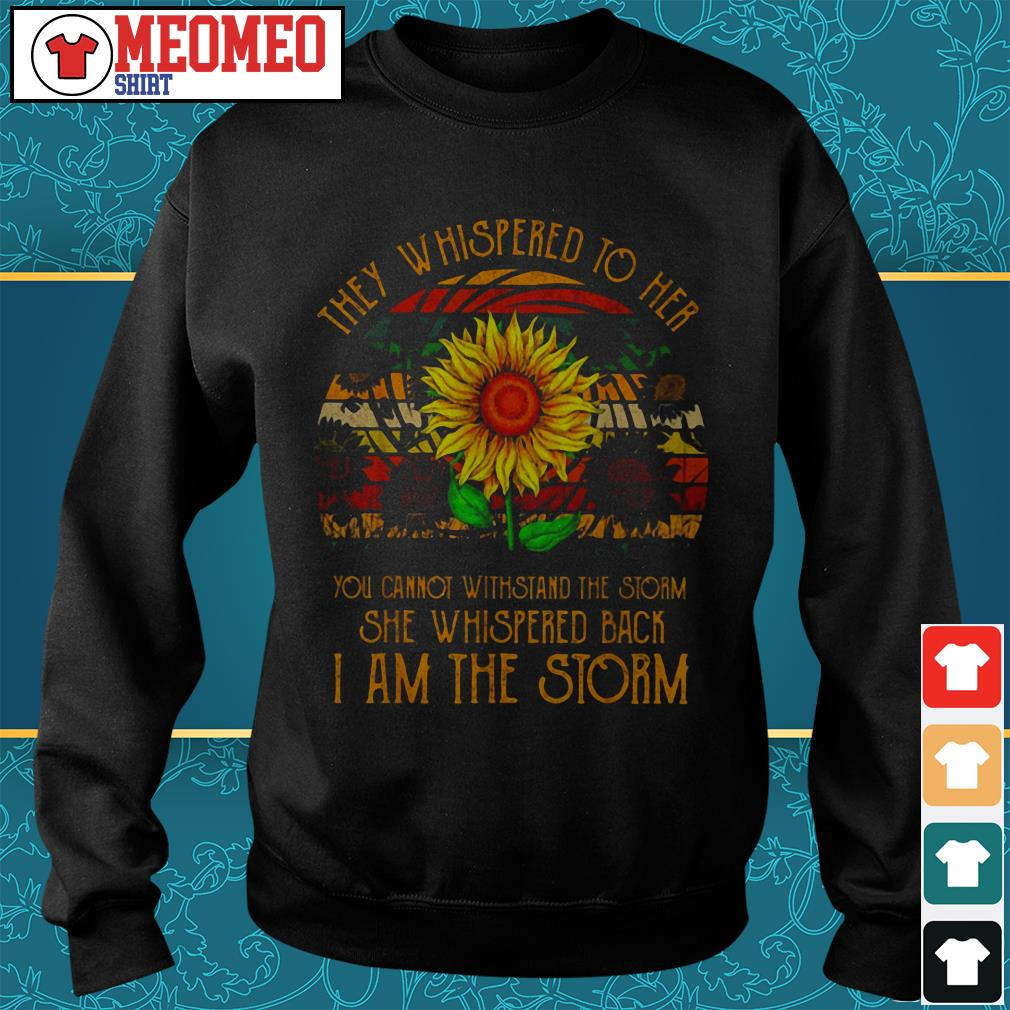 Sunflower they whispered to her you cannot withstand the storm she whispered back I am the storm shirt