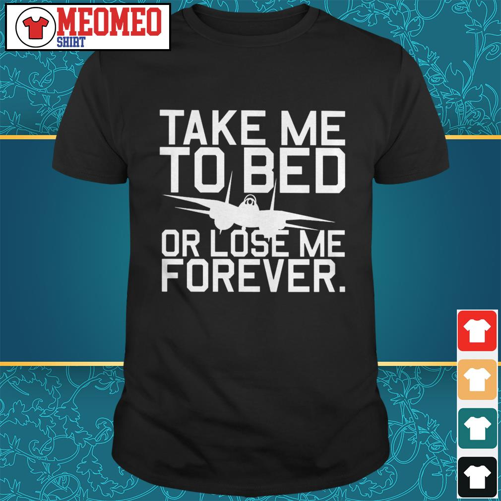 Take me to bed or lose me forever shirt