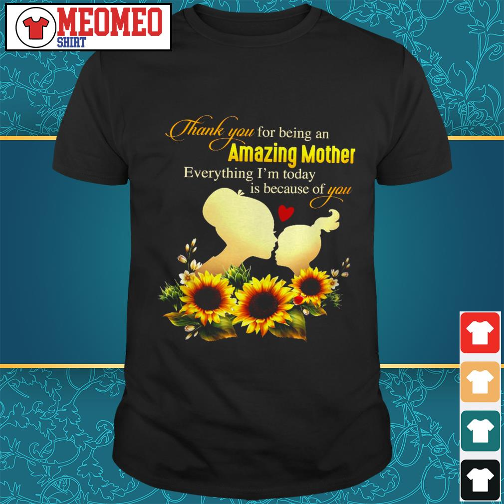 Thank you for being an amazing mother everything I'm today is because of you shirt