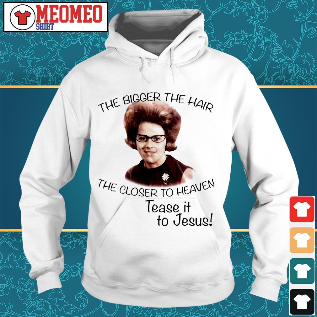 The bigger the hair the closer to heaven tease it to Jesus Hoodie