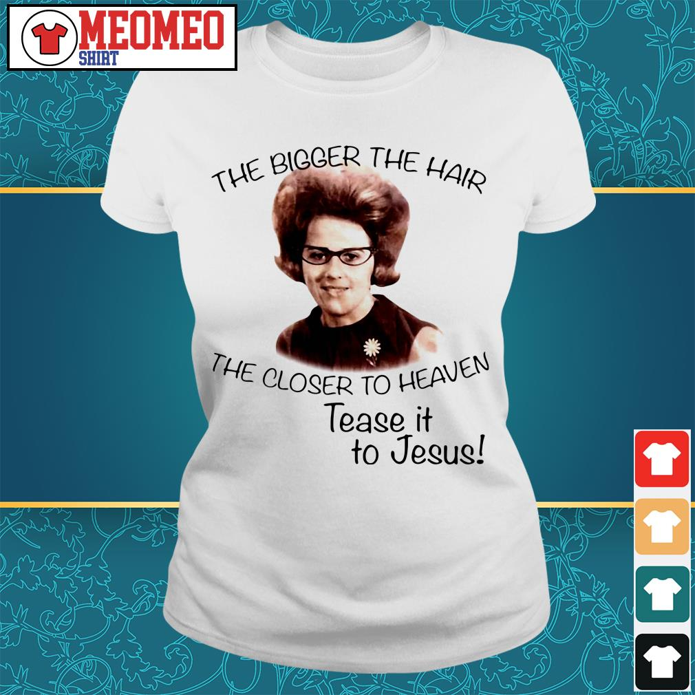 The bigger the hair the closer to heaven tease it to Jesus ladies tee
