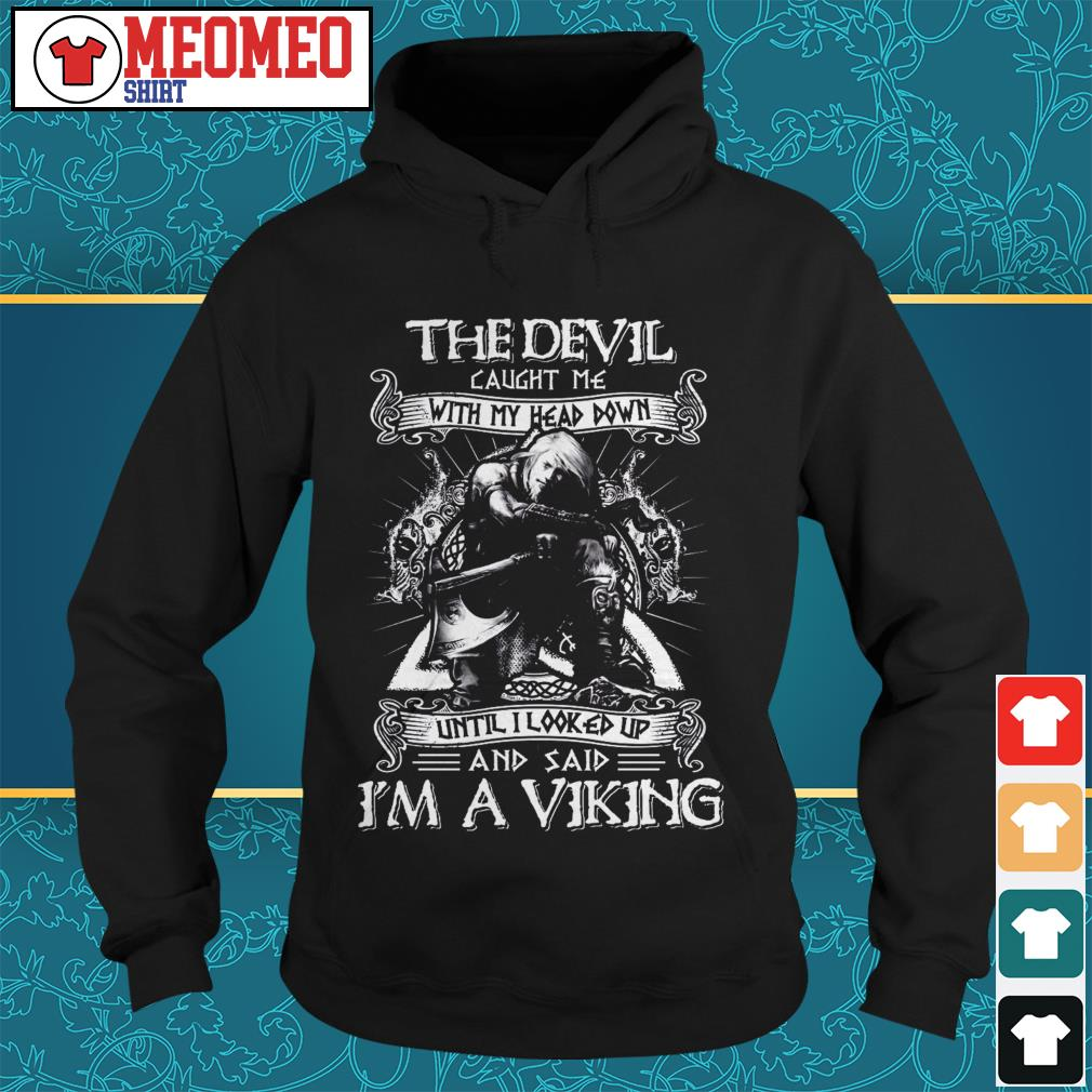 The devil caught me with my head down until I looked up and said I'm a viking Hoodie