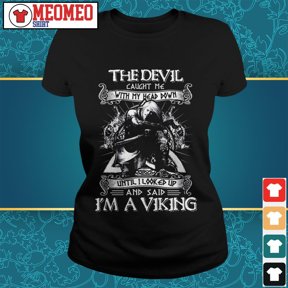 The devil caught me with my head down until I looked up and said I'm a viking Ladies tee