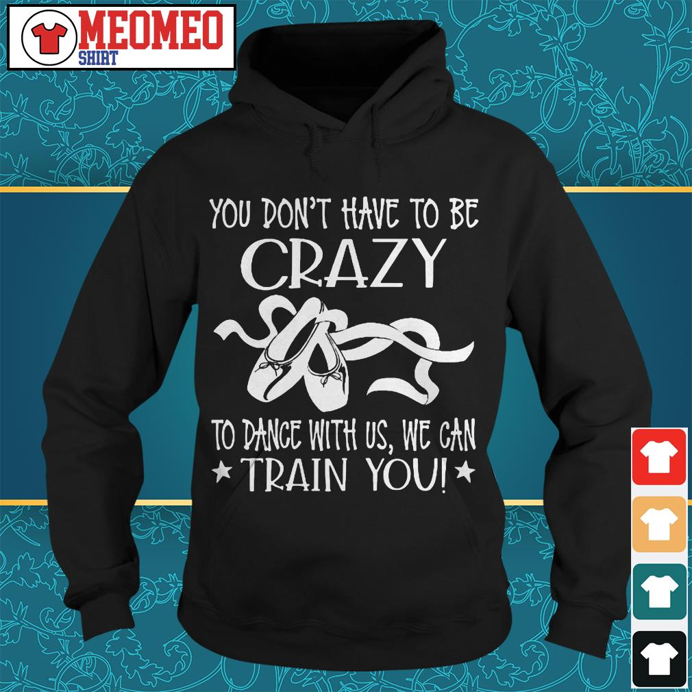 You don't have to be crazy to dance with us we can train you Hoodie