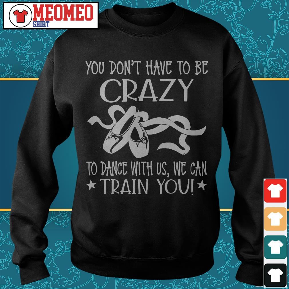 You don't have to be crazy to dance with us we can train you Sweater