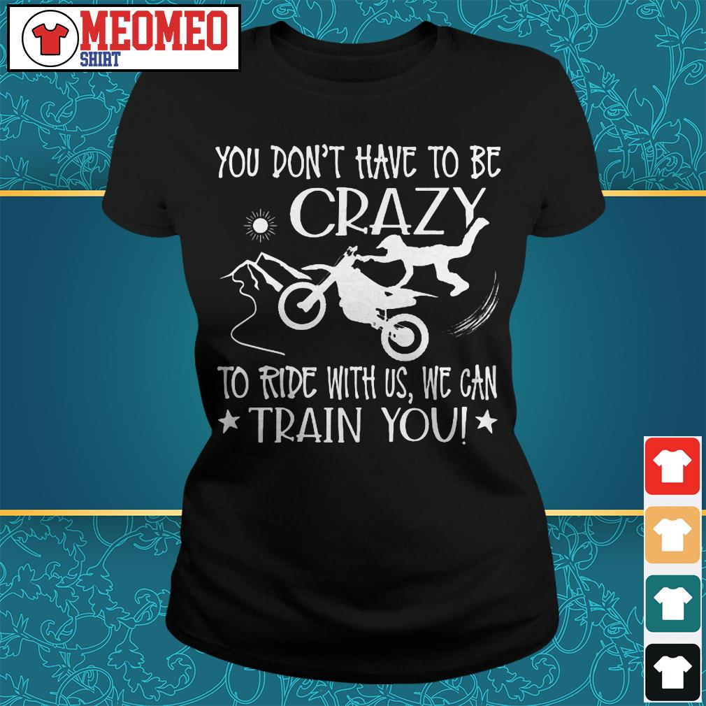 You don't have to be crazy to ride with us we can train you Ladies tee
