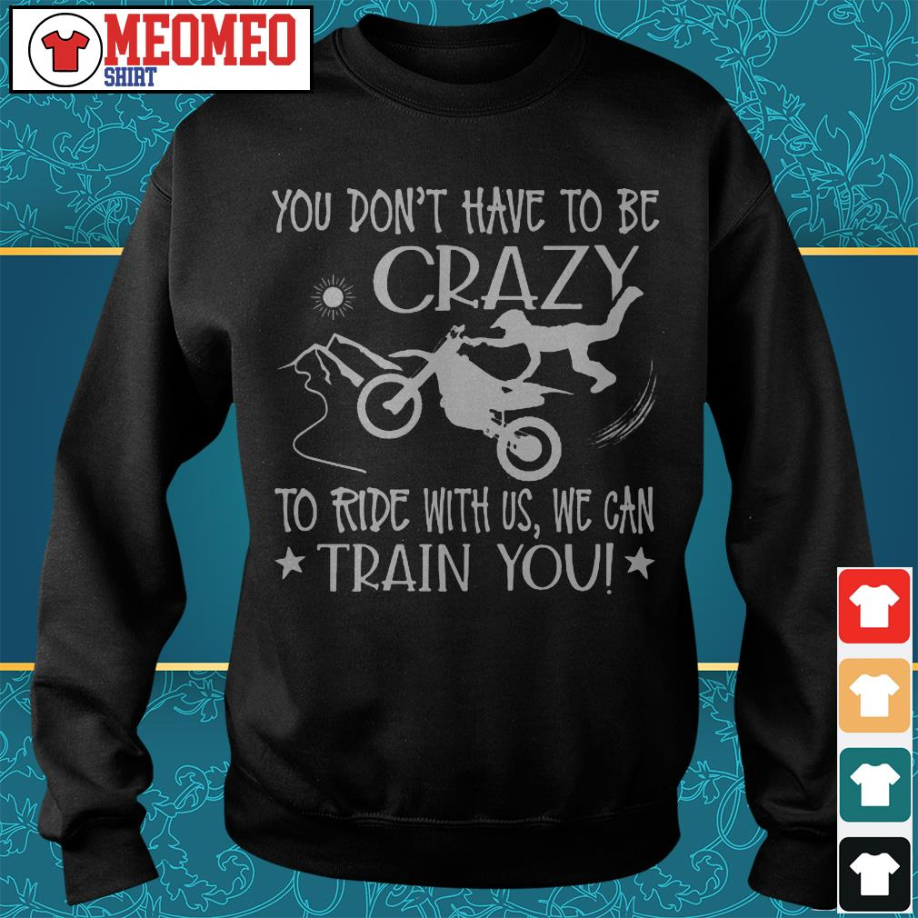 You don't have to be crazy to ride with us we can train you Sweater