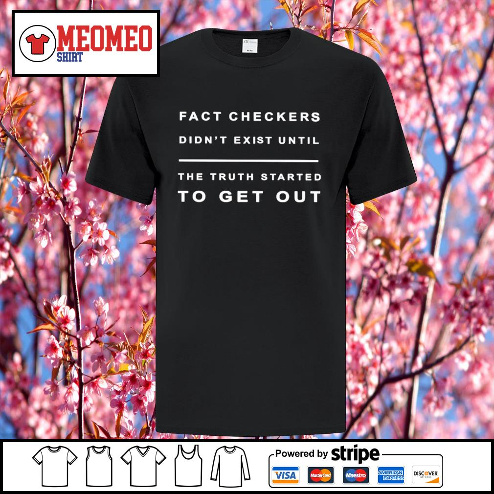 Fact checkers didn't exist until the truth started to get out shirt