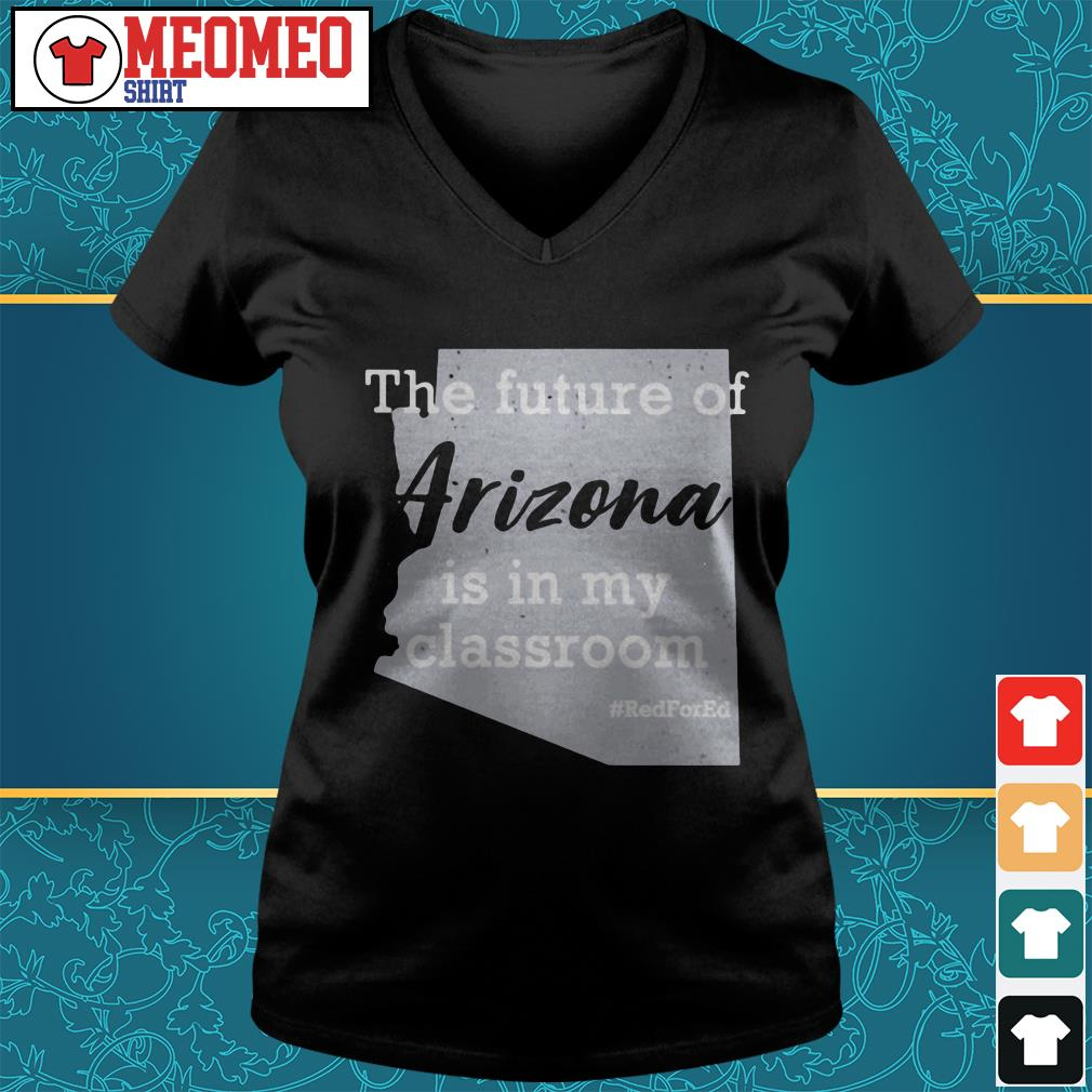 The future of Arizona is in my classroom V-neck t-shirt