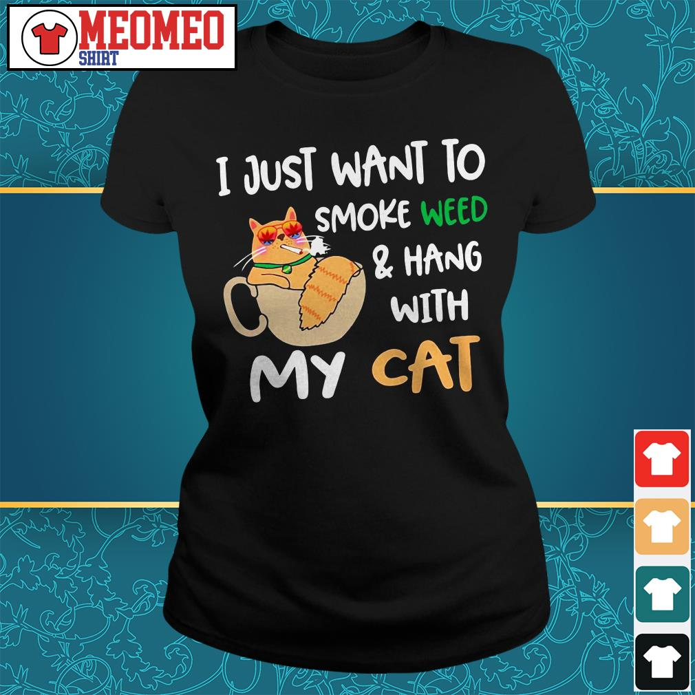 I just want to smoke weed and hang with my cat Ladies tee