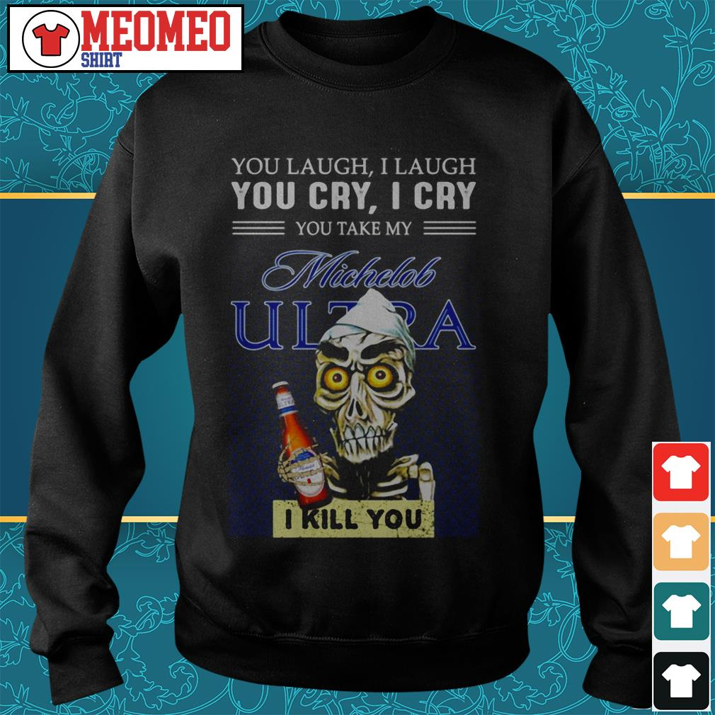 You laugh I laugh you cry I cry you take my Michelob Ultra I kill you Sweater
