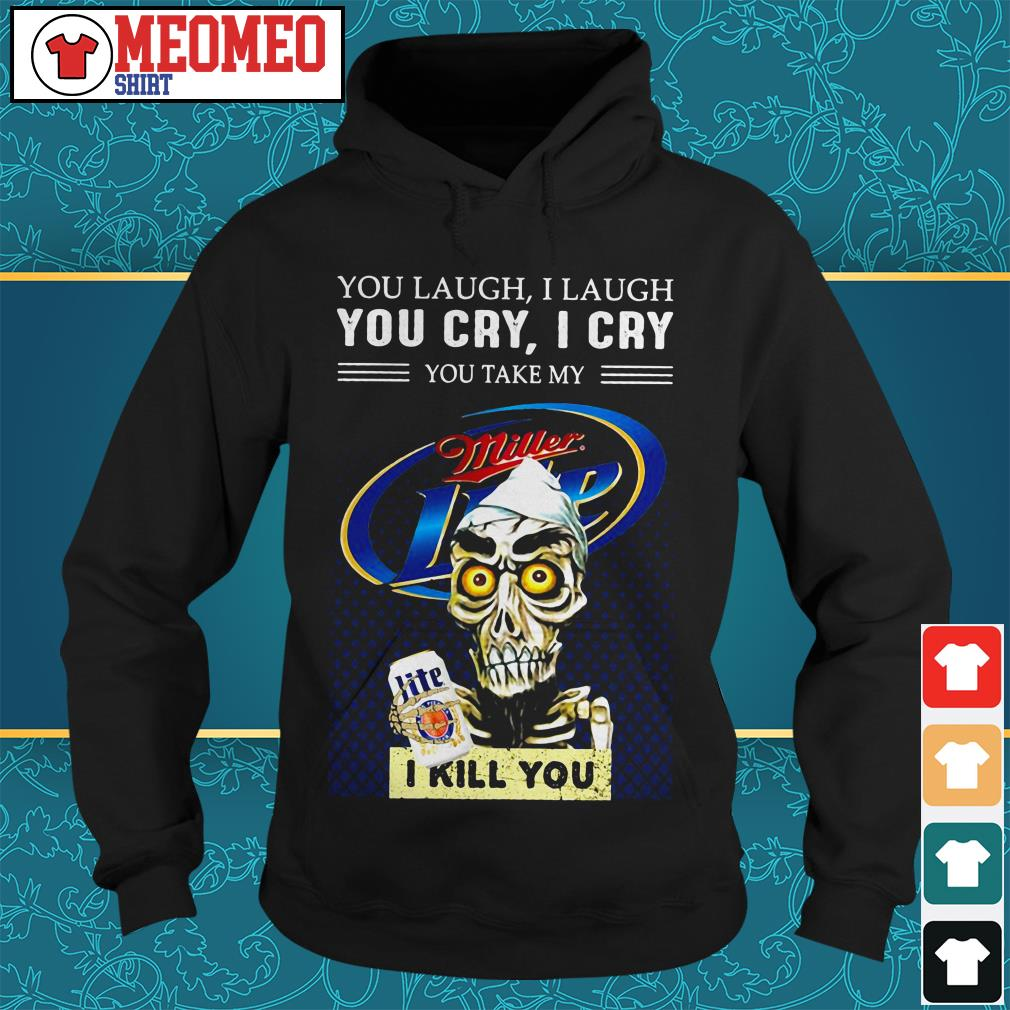 Miller Lite You laugh I laugh you cry I cry you take my I kill you Hoodie