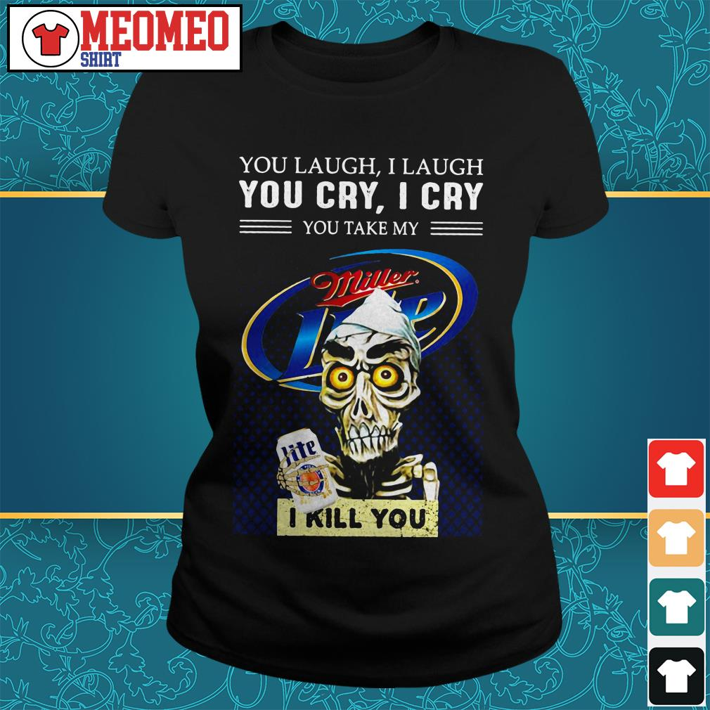 Miller Lite You laugh I laugh you cry I cry you take my I kill you Ladies tee