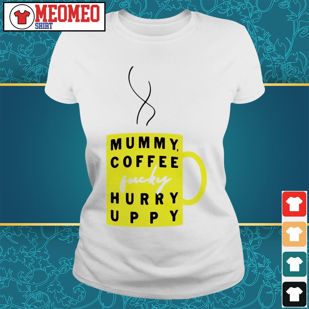 Mummy coffee lucky hurry uppy Ladies tee