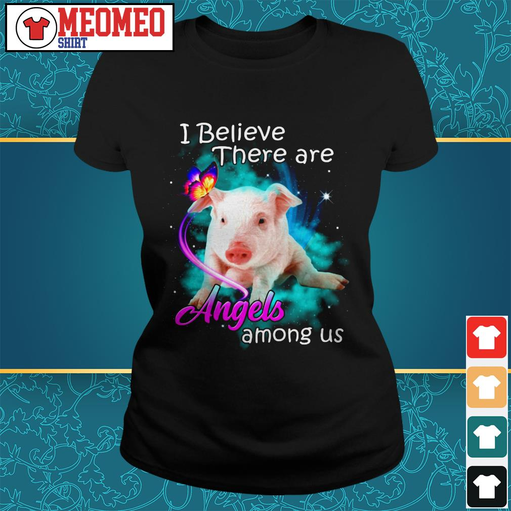 Pig I believe there are angels among us ladies tee