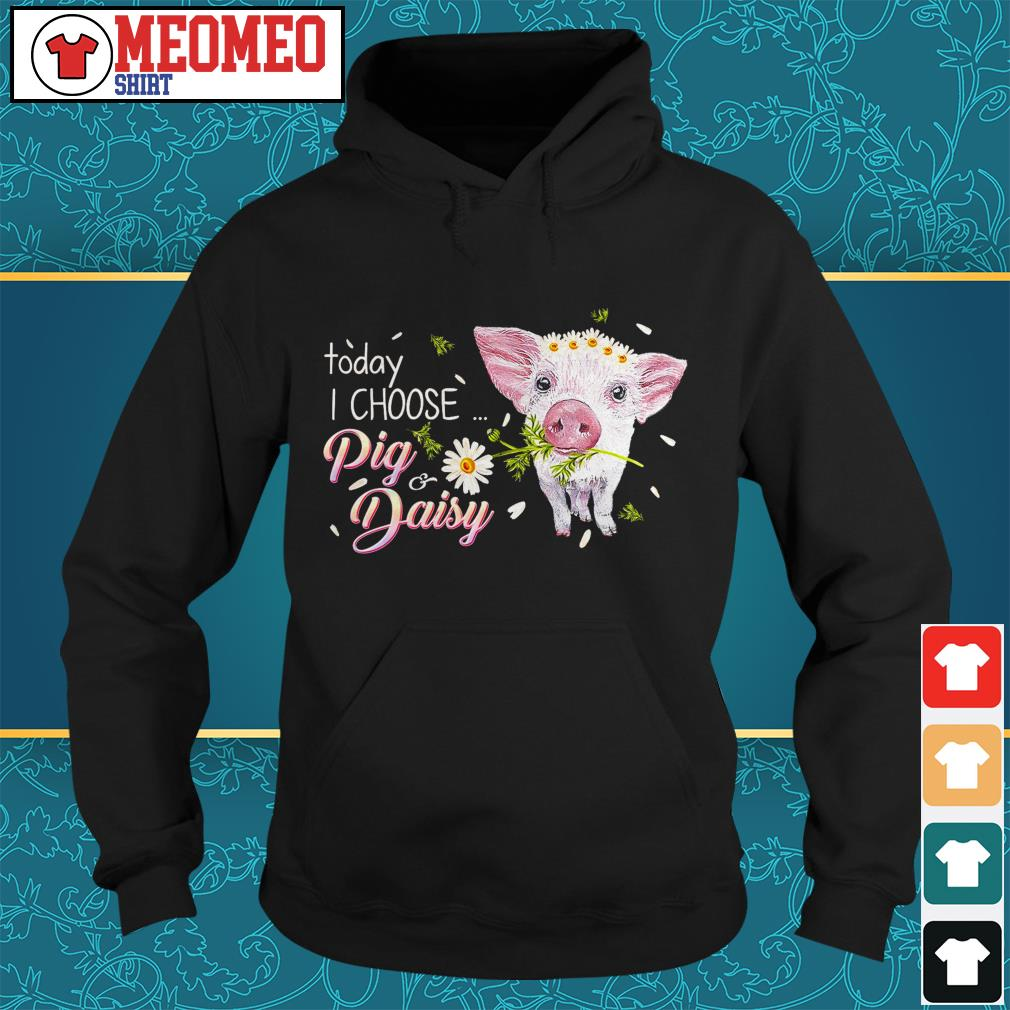 Pig today I choose pig and daisy Hoodie