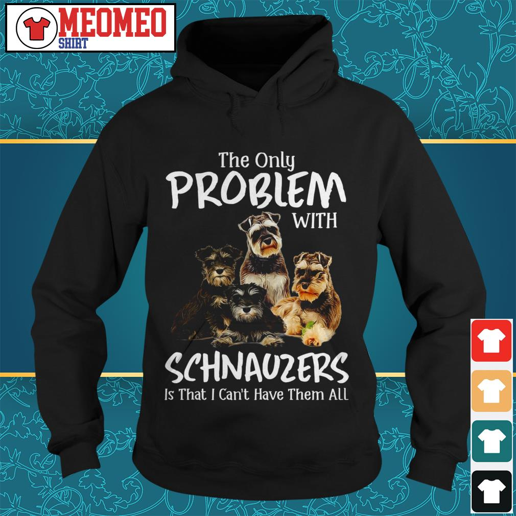 The only problem with schnauzers is that I can't have them all Hoodie
