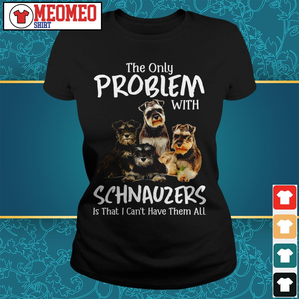 The only problem with schnauzers is that I can't have them all Ladies tee