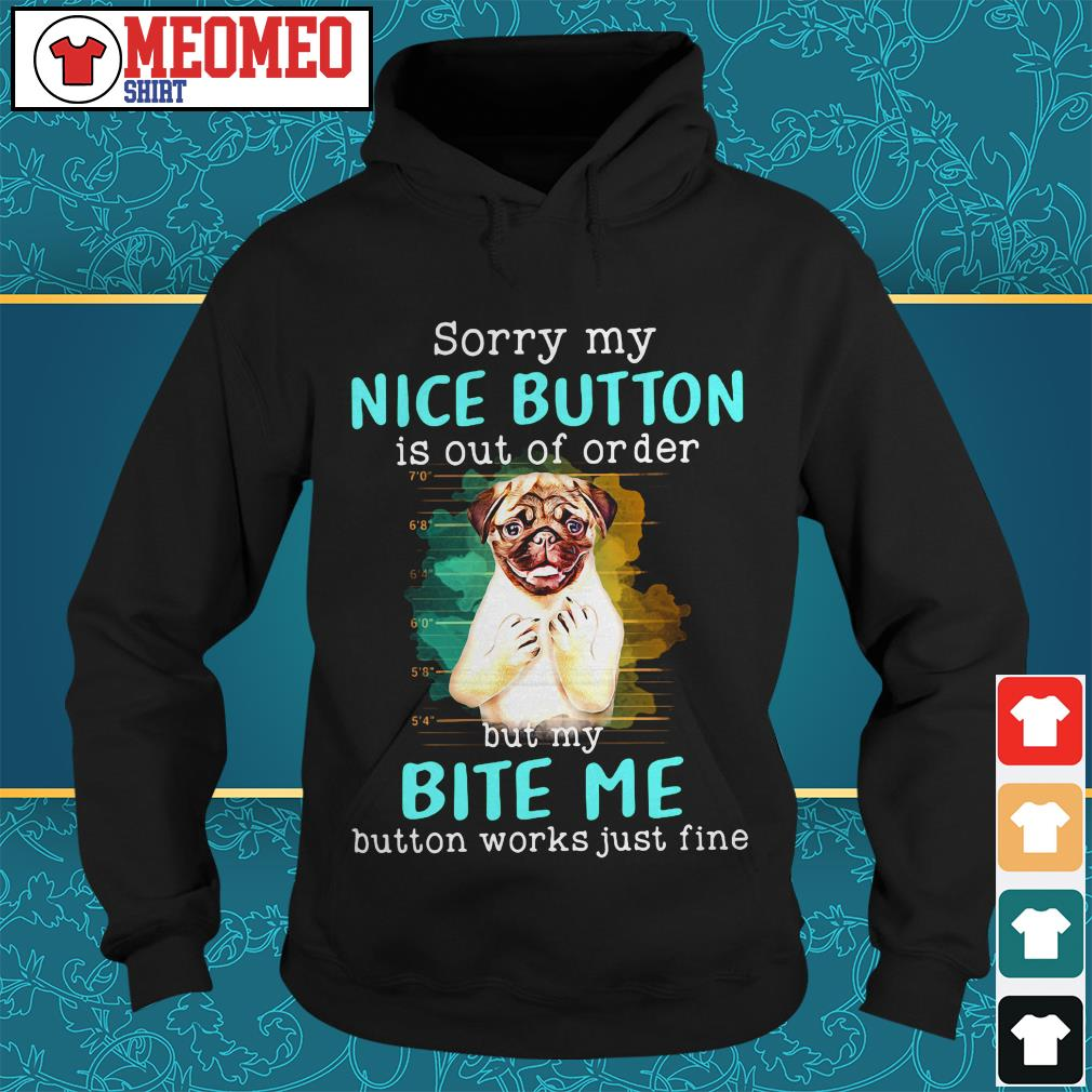 Pug dog sorry my nice button is out of order but my bite me button works just fine Hoodie
