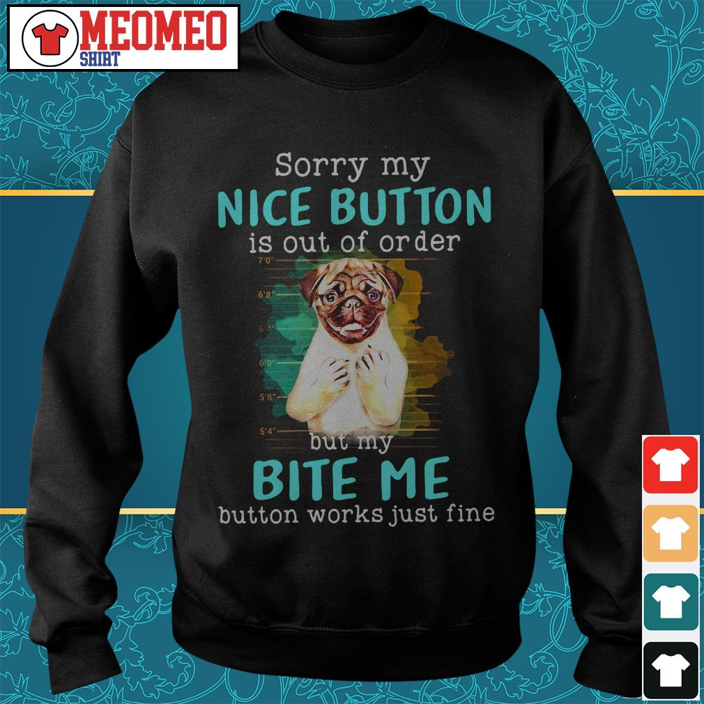 Pug dog sorry my nice button is out of order but my bite me button works just fine Sweater