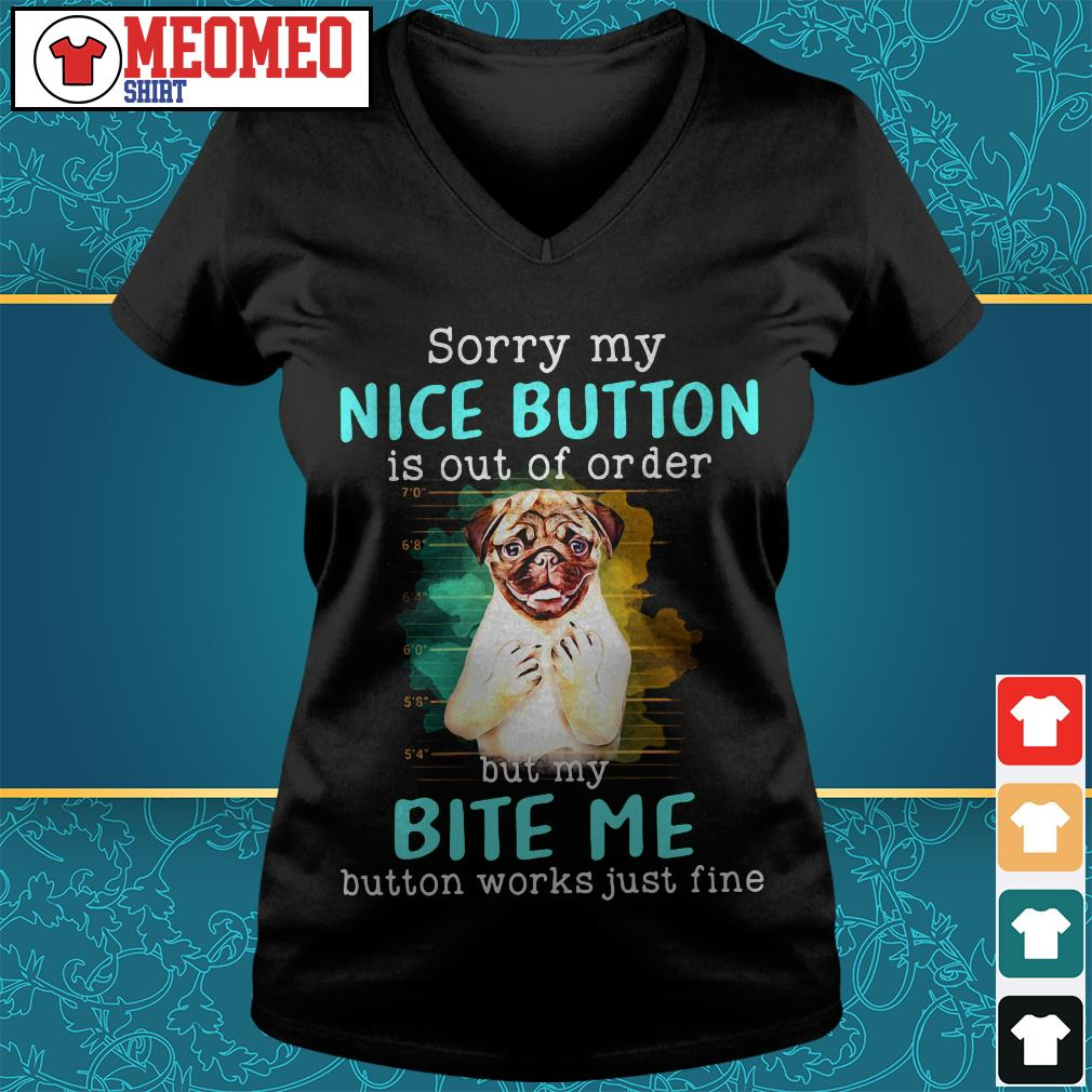Pug dog sorry my nice button is out of order but my bite me button works just fine V-neck t-shirt