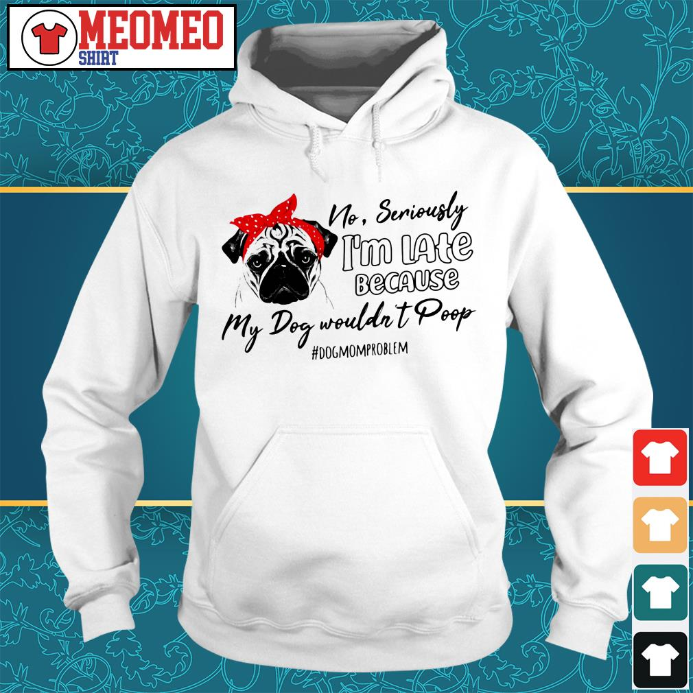 Pug no seriously I'm late because my dog wouldn't poop #dogmomproblem Hoodie