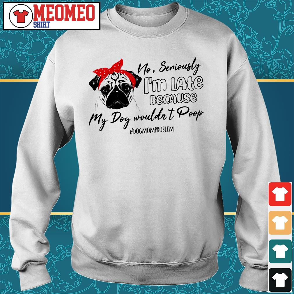 Pug no seriously I'm late because my dog wouldn't poop #dogmomproblem Sweater