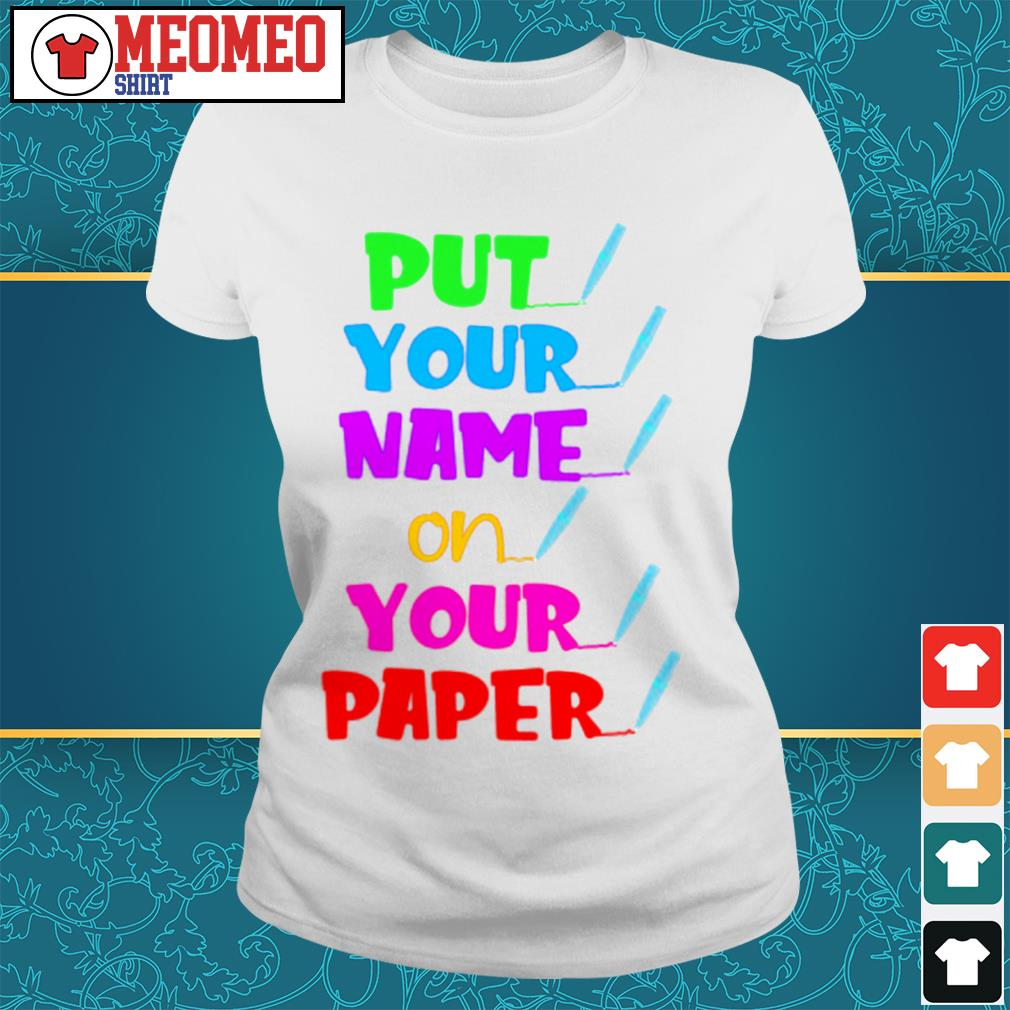 Put your name on your paper Ladies tee