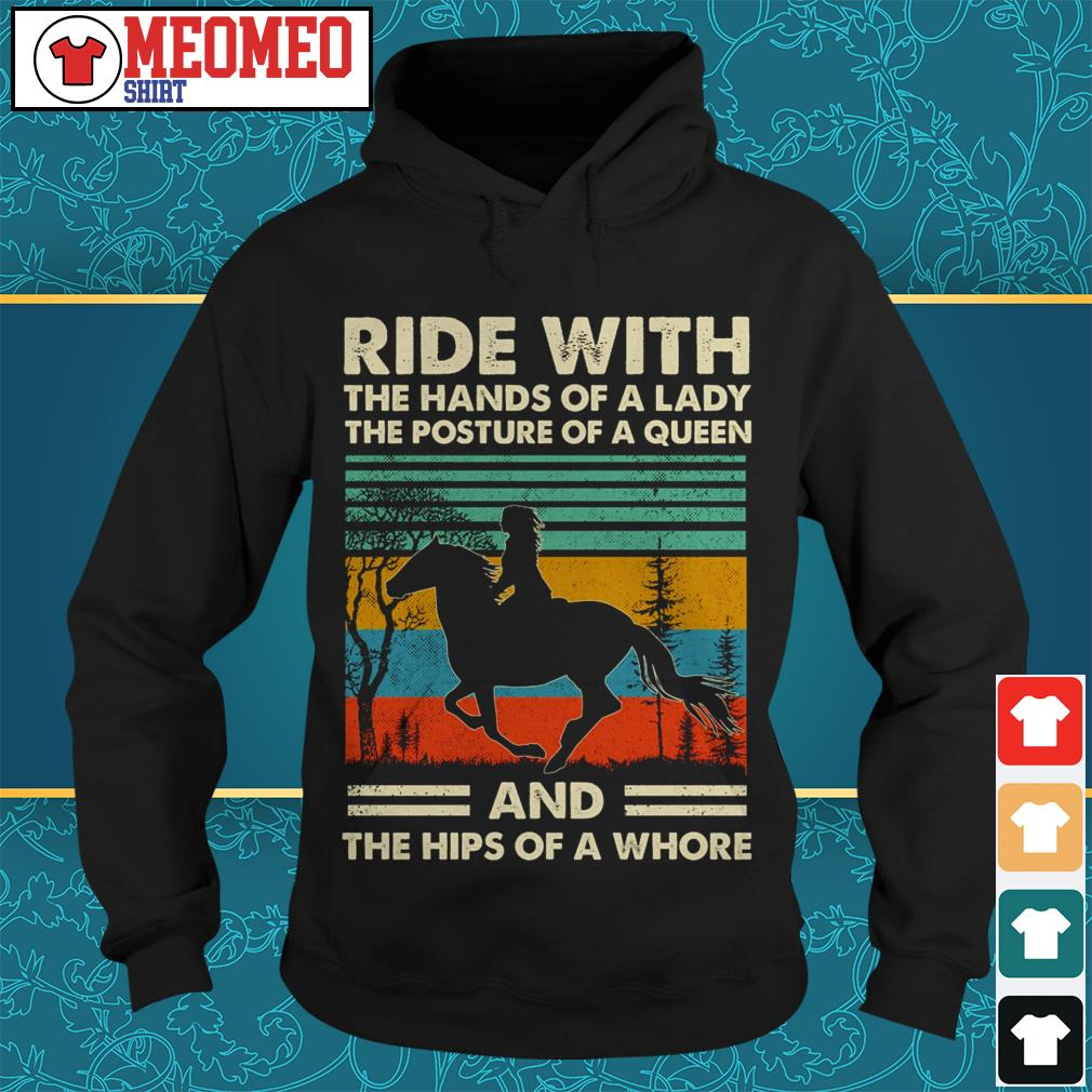 Ride with the hands of a lady the posture of a queen and the hips of a whore Hoodie