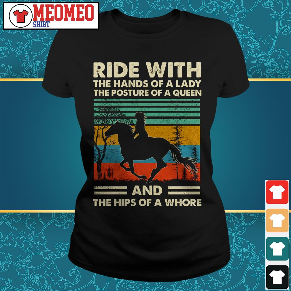 Ride with the hands of a lady the posture of a queen and the hips of a whore Ladies tee