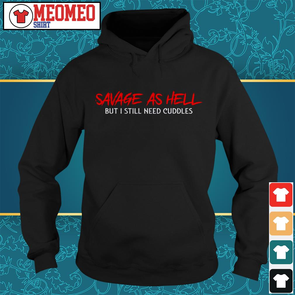Savege as hell but I still need cuddles Hoodie