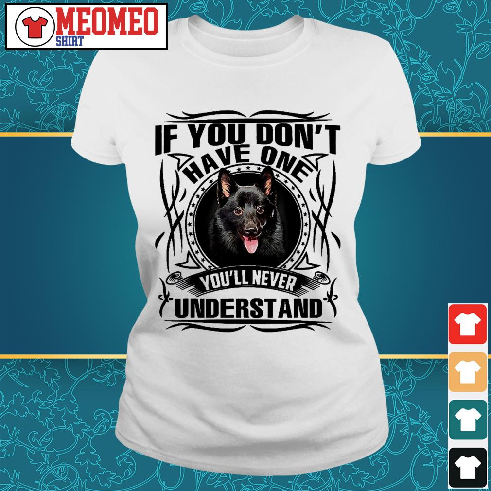 Schipperke If you don't have one you'll never understand Ladies tee