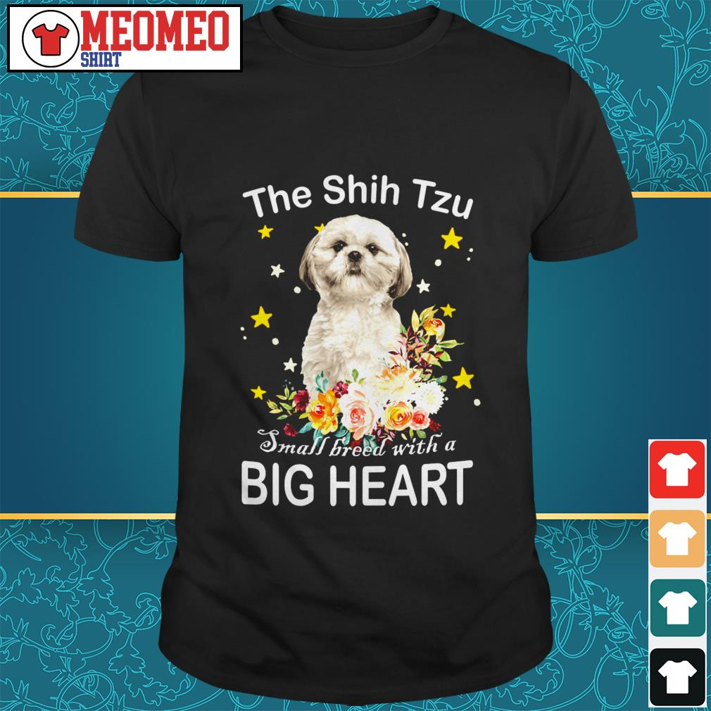 The Shih Tzu small breed with a big heart shirt