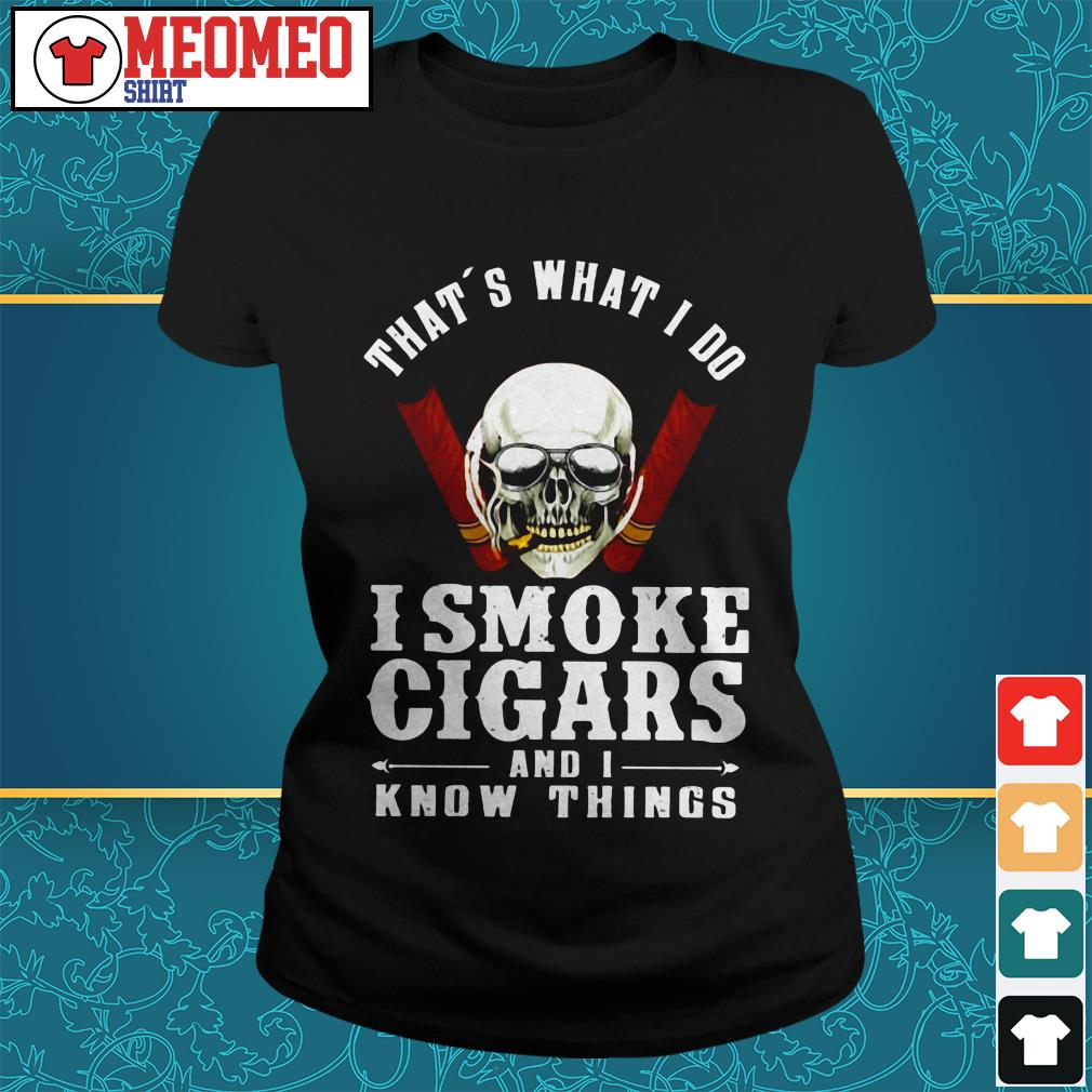 Skull That's what I do I smoke cigars and I know things Ladies tee