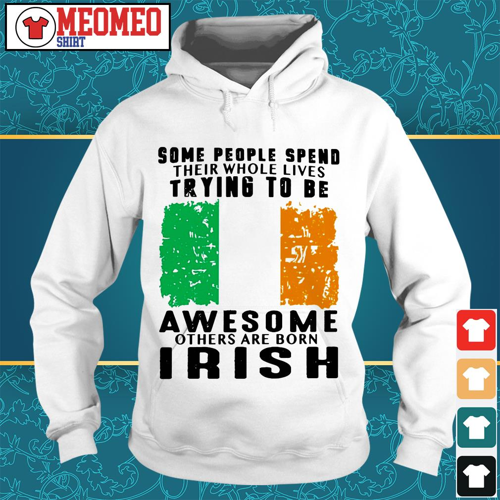Some people spend their whole lives trying to be awesome others are born Irish Hoodie