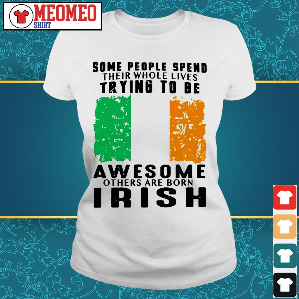 Some people spend their whole lives trying to be awesome others are born Irish Ladies tee