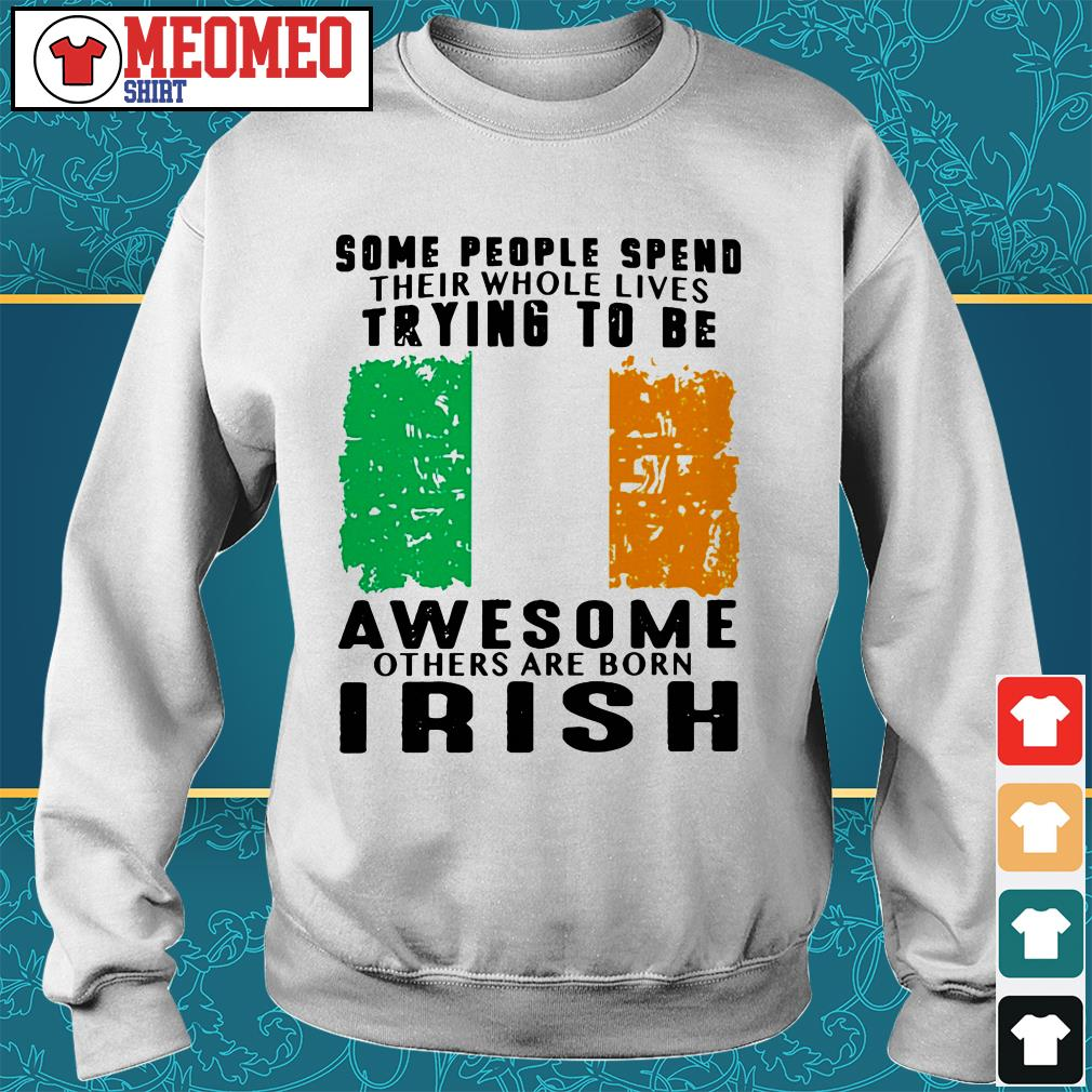 Some people spend their whole lives trying to be awesome others are born Irish Sweater