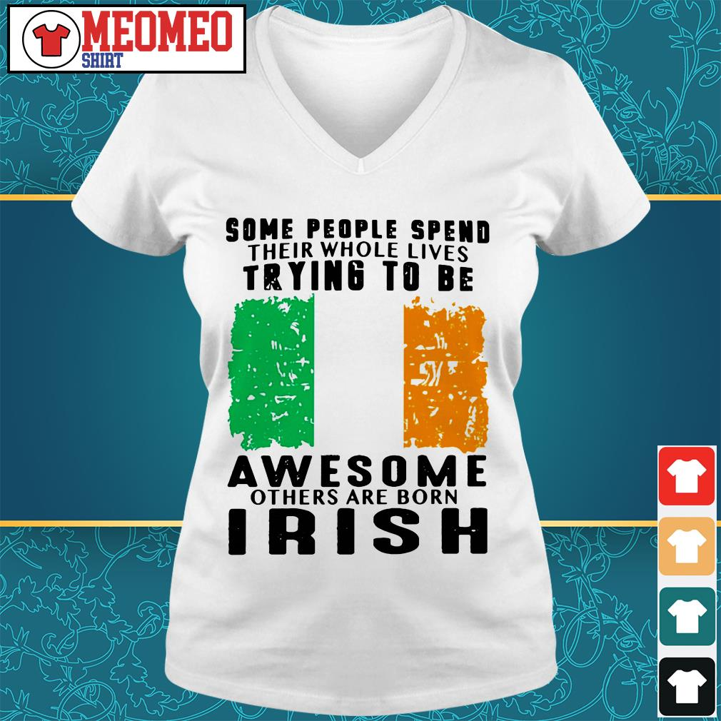 Some people spend their whole lives trying to be awesome others are born Irish V-neck t-shirt