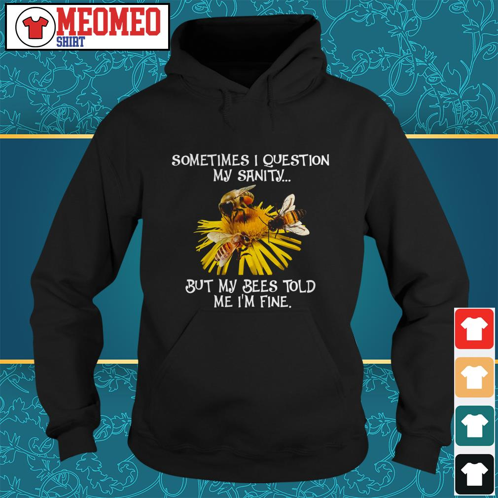 Sometimes I question my sanity but my bees told me I'm fine Hoodie