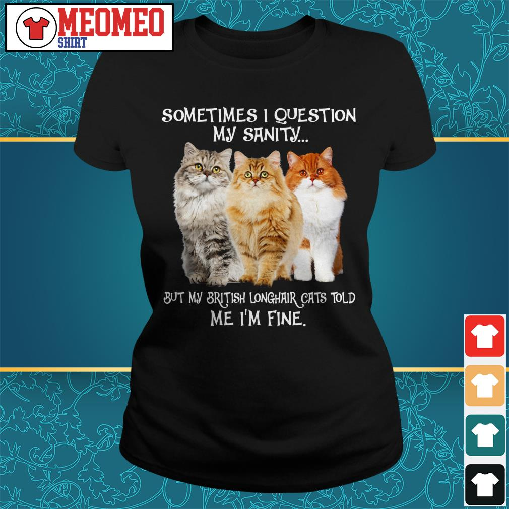 Sometimes I question my sanity but my British Longhair cats told me I'm fine Ladies tee