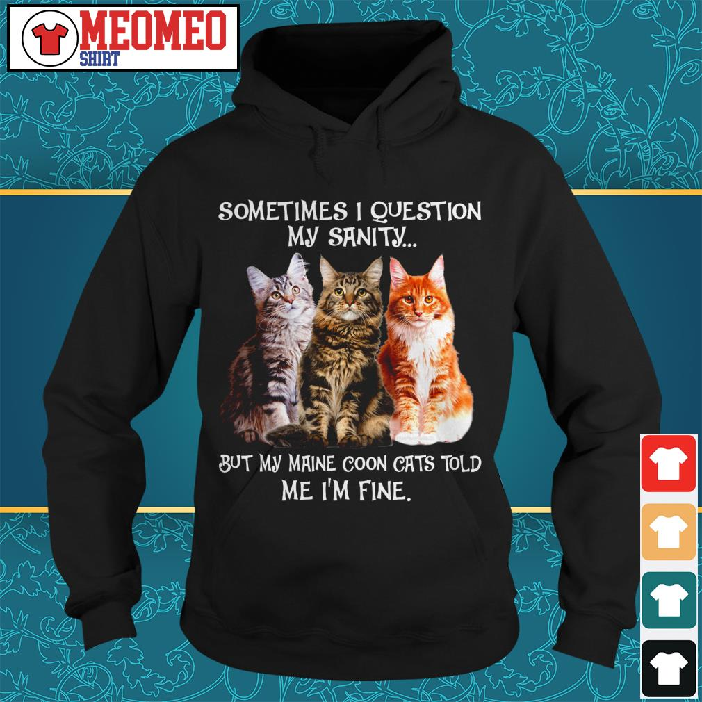 Sometimes I question my sanity but my Maine coon cats told me I'm fine Hoodie