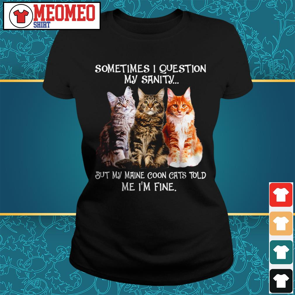 Sometimes I question my sanity but my Maine coon cats told me I'm fine Ladies tee