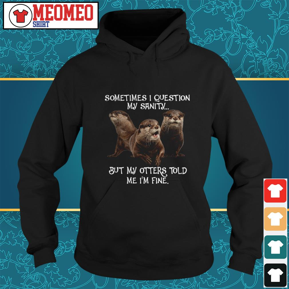 Sometimes I question my sanity but my otters told me I'm fine Hoodie