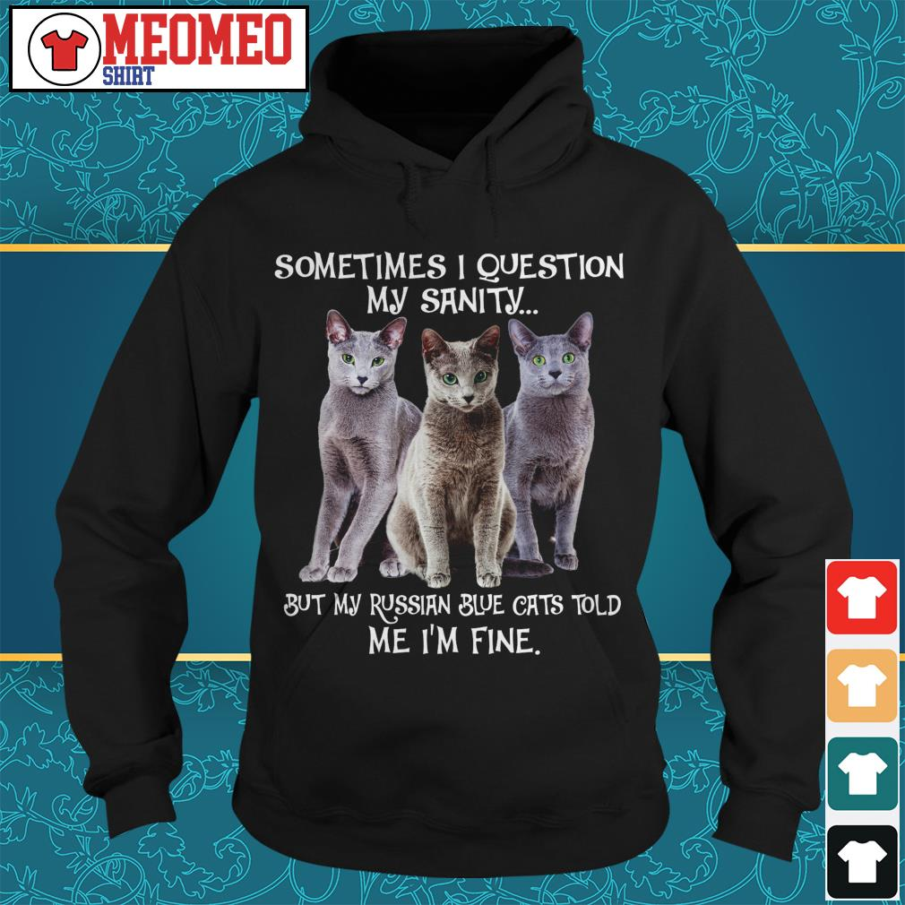 Sometimes I question my sanity but my Russian blue cats told me I'm fine Hoodie