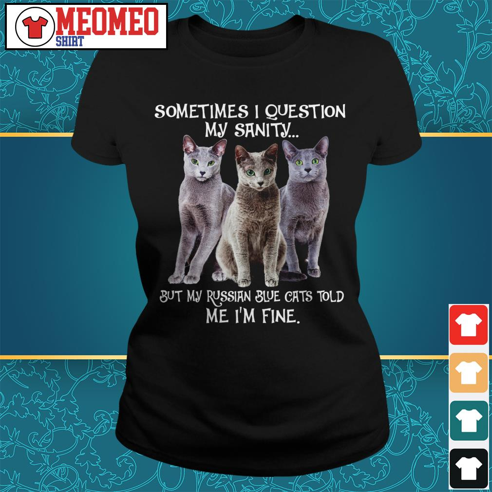 Sometimes I question my sanity but my Russian blue cats told me I'm fine Ladies tee