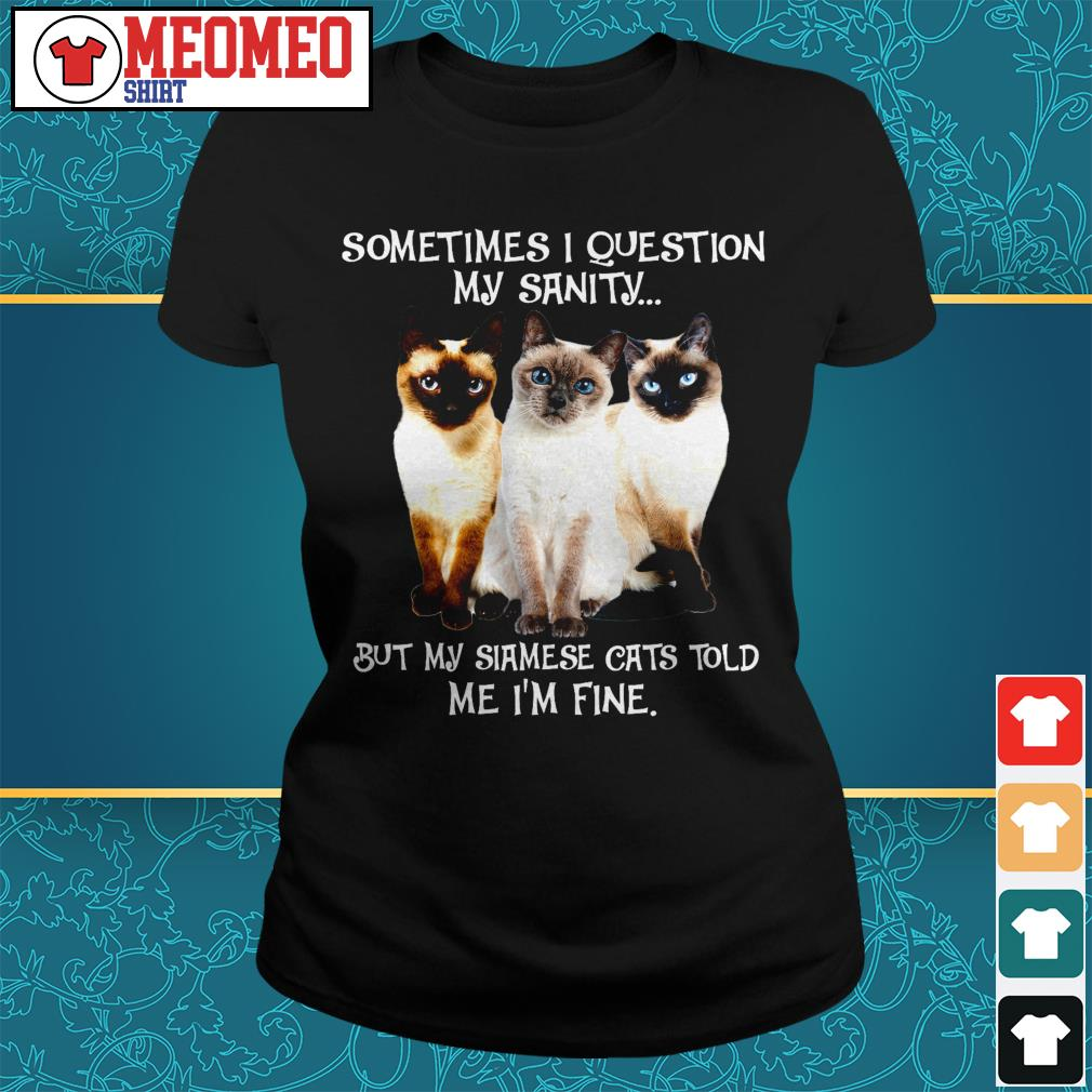 Sometimes I question my sanity but my Siamese cats told me I'm fine Ladies tee