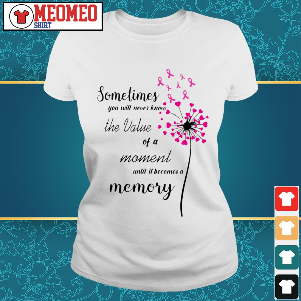 Sometimes you will never know the value of a moment until it becomes a memory Ladies tee