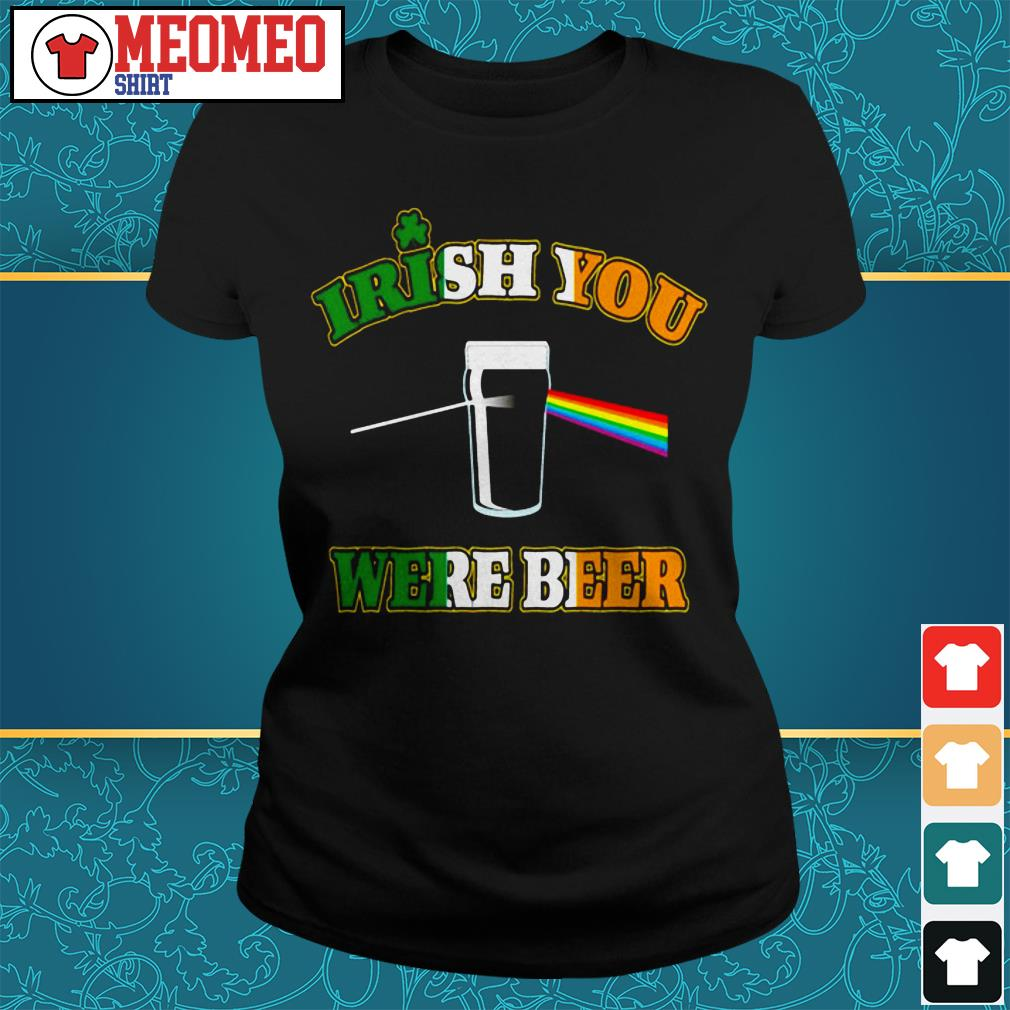 St Patrick's day Irish you were beer Ladies tee