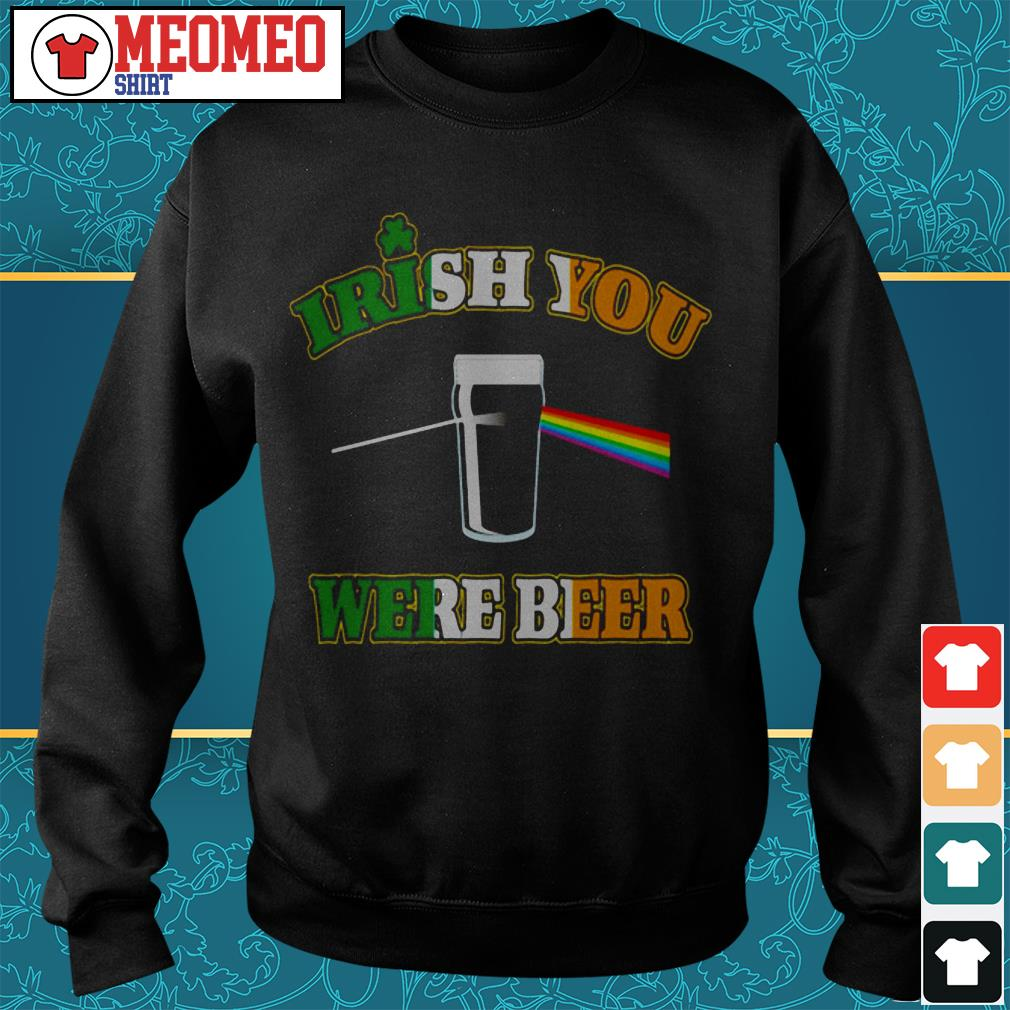 St Patrick's day Irish you were beer Sweater