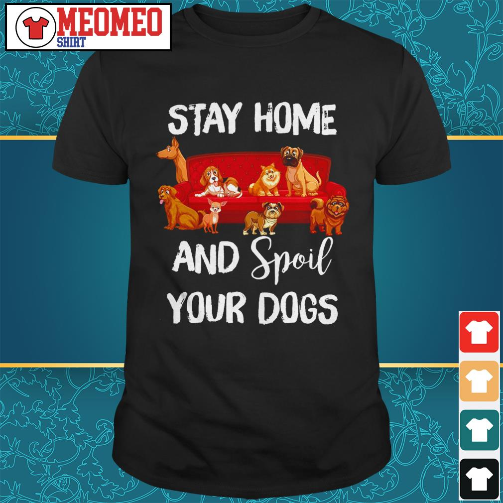 Stay home and spoil your dogs shirt